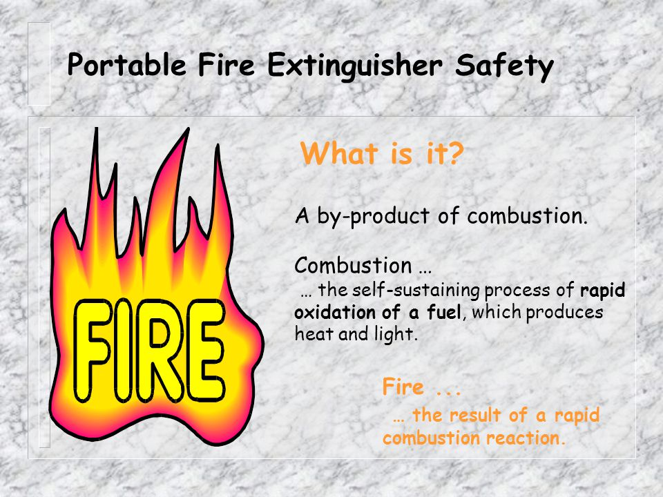 Portable Fire Extinguisher Safety What is it.A by-product of combustion.