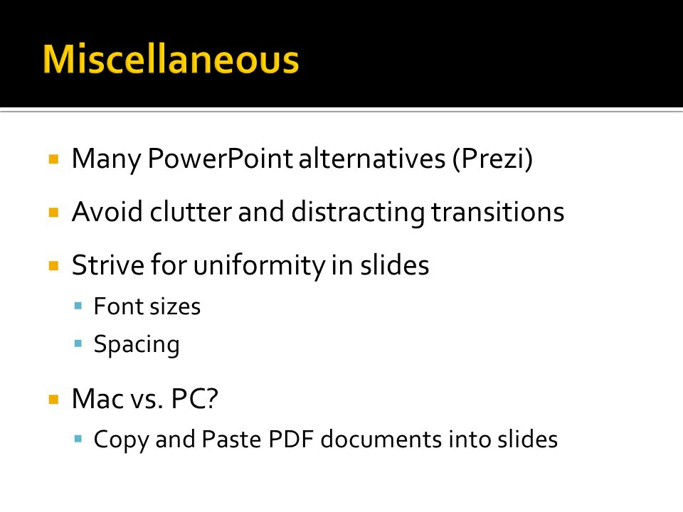  Many PowerPoint alternatives (Prezi)  Avoid clutter and distracting transitions  Strive for uniformity in slides  Font sizes  Spacing  Mac vs.