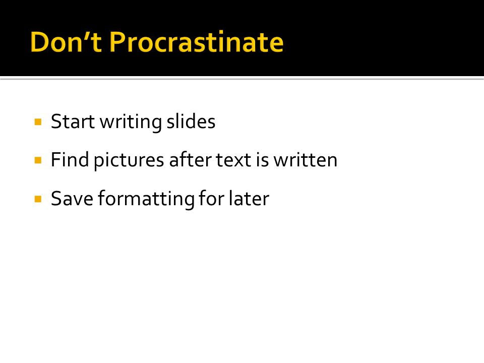  Start writing slides  Find pictures after text is written  Save formatting for later