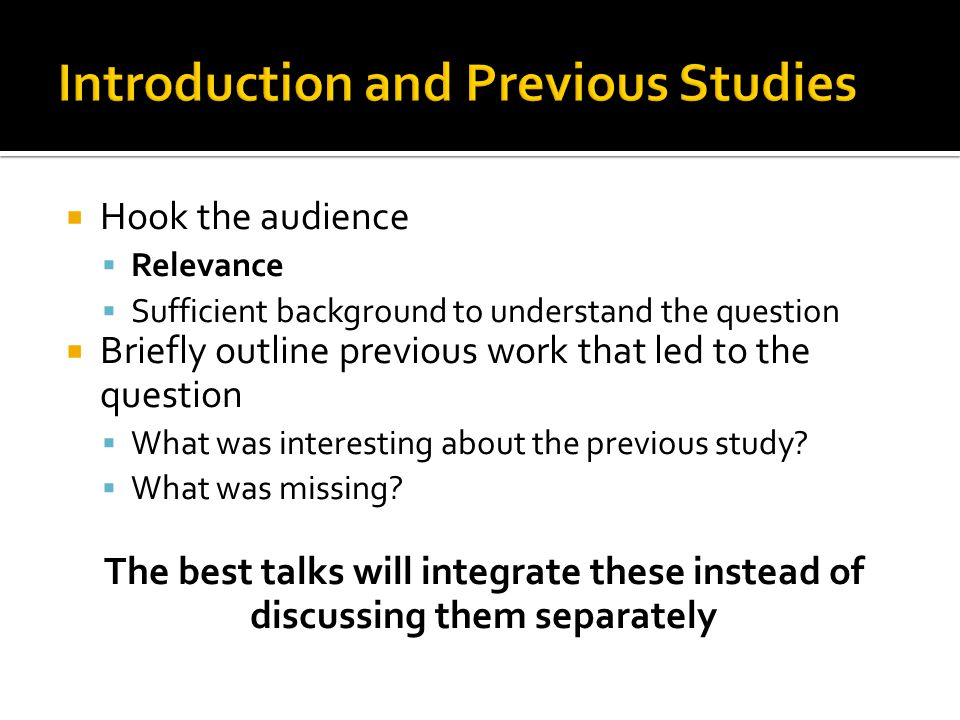  Hook the audience  Relevance  Sufficient background to understand the question  Briefly outline previous work that led to the question  What was