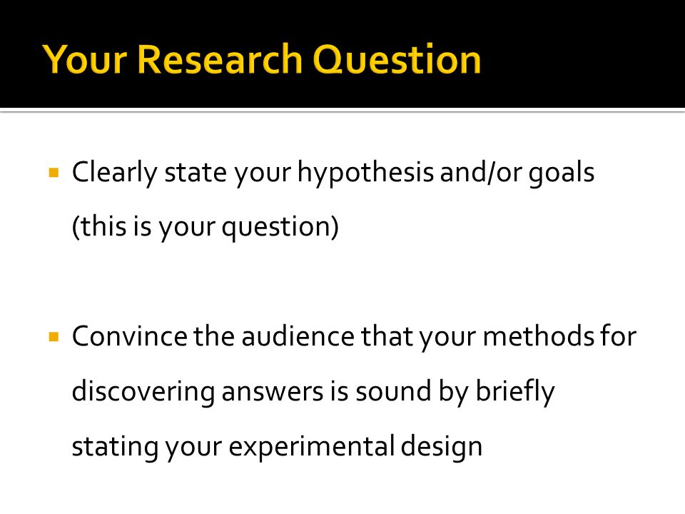  Clearly state your hypothesis and/or goals (this is your question)  Convince the audience that your methods for discovering answers is sound by bri