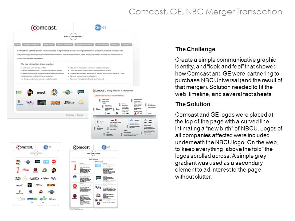 "Comcast, GE, NBC Merger Transaction The Challenge Create a simple communicative graphic identity, and ""look and feel"" that showed how Comcast and GE w"