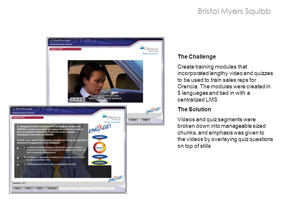 Bristol Myers Squibb The Challenge Create training modules that incorporated lengthy video and quizzes to be used to train sales reps for Orencia.