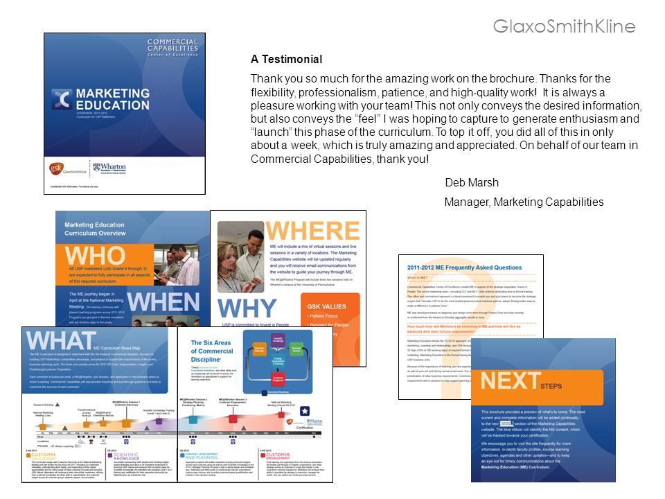 GlaxoSmithKline A Testimonial Thank you so much for the amazing work on the brochure. Thanks for the flexibility, professionalism, patience, and high-