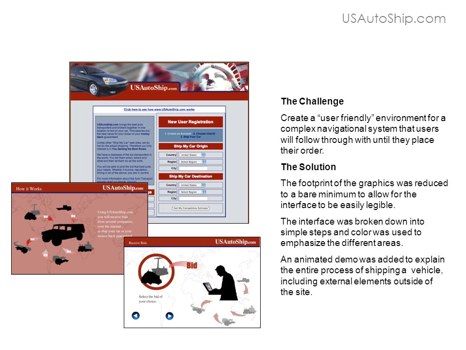 "USAutoShip.com The Challenge Create a ""user friendly"" environment for a complex navigational system that users will follow through with until they pla"