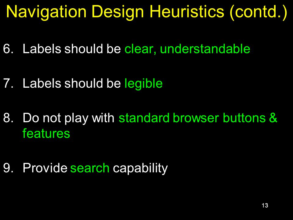 13 Navigation Design Heuristics (contd.) 6.Labels should be clear, understandable 7.Labels should be legible 8.Do not play with standard browser butto
