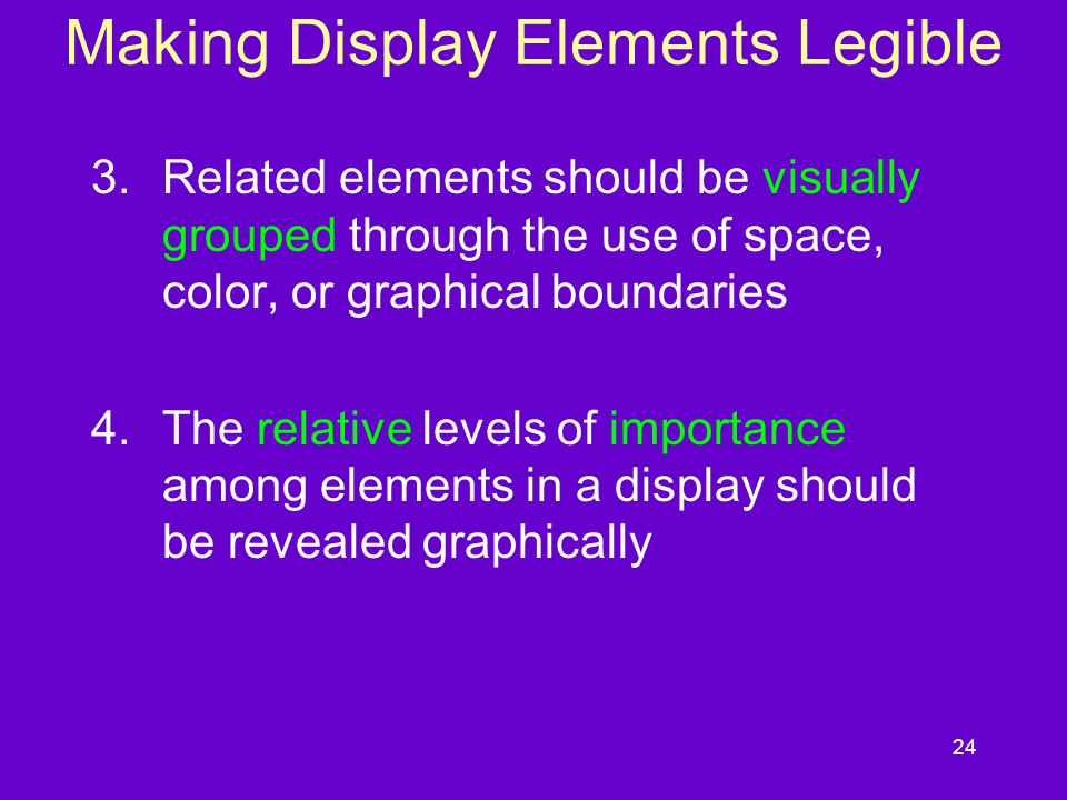 24 Making Display Elements Legible 3.Related elements should be visually grouped through the use of space, color, or graphical boundaries 4.The relati