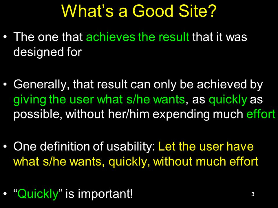 3 What's a Good Site? The one that achieves the result that it was designed for Generally, that result can only be achieved by giving the user what s/