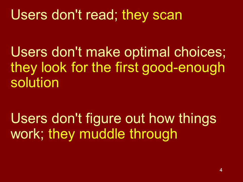 4 Users don't read; they scan Users don't make optimal choices; they look for the first good-enough solution Users don't figure out how things work; t