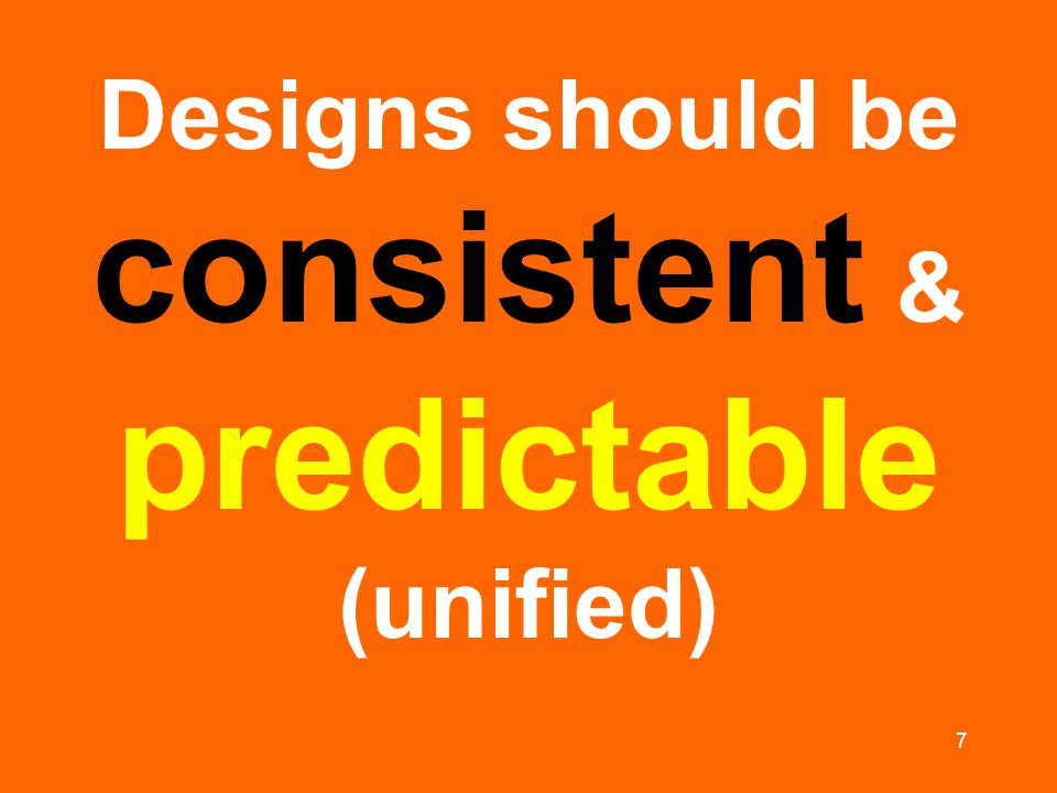 7 Designs should be consistent & predictable (unified)