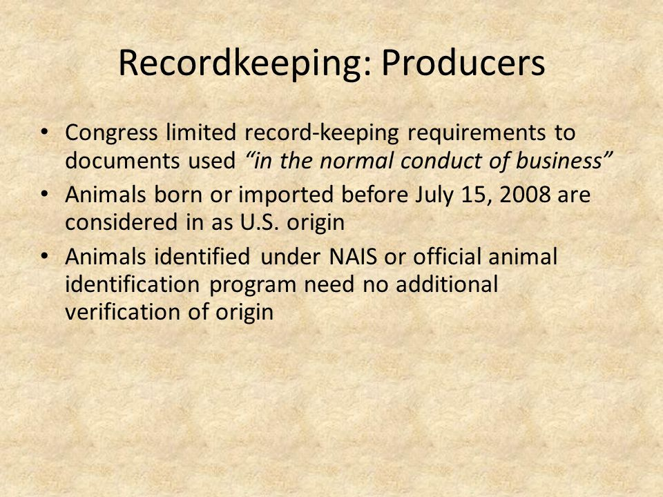 Recordkeeping: Producers Congress limited record-keeping requirements to documents used in the normal conduct of business Animals born or imported before July 15, 2008 are considered in as U.S.