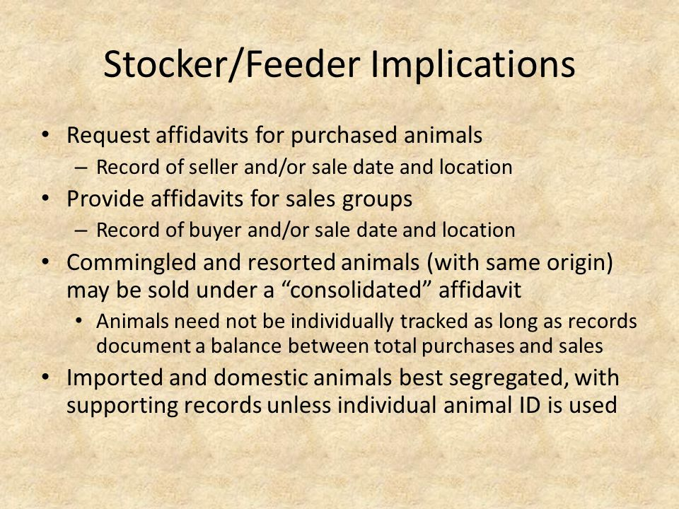 Stocker/Feeder Implications Request affidavits for purchased animals – Record of seller and/or sale date and location Provide affidavits for sales groups – Record of buyer and/or sale date and location Commingled and resorted animals (with same origin) may be sold under a consolidated affidavit Animals need not be individually tracked as long as records document a balance between total purchases and sales Imported and domestic animals best segregated, with supporting records unless individual animal ID is used