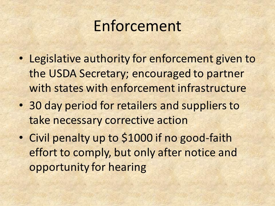 Enforcement Legislative authority for enforcement given to the USDA Secretary; encouraged to partner with states with enforcement infrastructure 30 day period for retailers and suppliers to take necessary corrective action Civil penalty up to $1000 if no good-faith effort to comply, but only after notice and opportunity for hearing