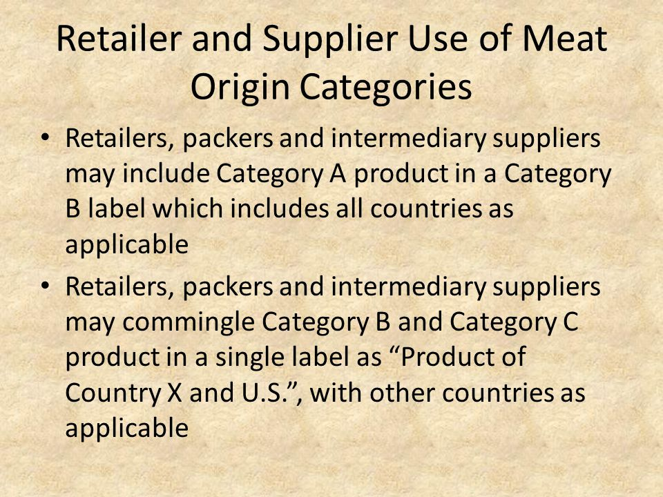 Retailer and Supplier Use of Meat Origin Categories Retailers, packers and intermediary suppliers may include Category A product in a Category B label which includes all countries as applicable Retailers, packers and intermediary suppliers may commingle Category B and Category C product in a single label as Product of Country X and U.S. , with other countries as applicable