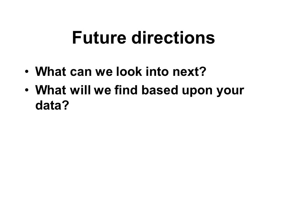 Future directions What can we look into next What will we find based upon your data