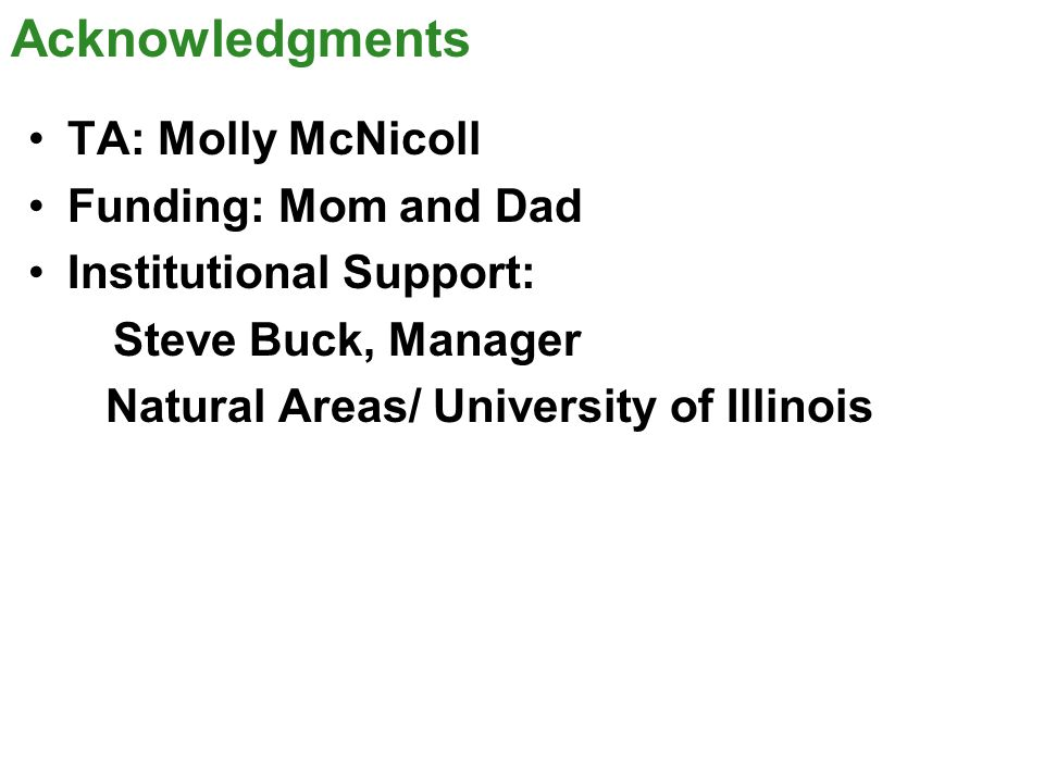 Acknowledgments TA: Molly McNicoll Funding: Mom and Dad Institutional Support: Steve Buck, Manager Natural Areas/ University of Illinois