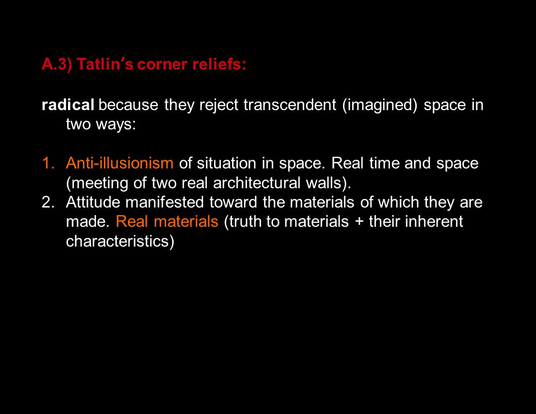 A.3) Tatlin's corner reliefs: radical because they reject transcendent (imagined) space in two ways: 1. Anti-illusionism of situation in space. Real t