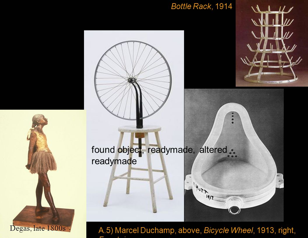Bottle Rack, 1914 A.5) Marcel Duchamp, above, Bicycle Wheel, 1913, right, Fountain Degas, Little Dancer, 1881 found object, readymade, altered readymade Degas, late 1800s