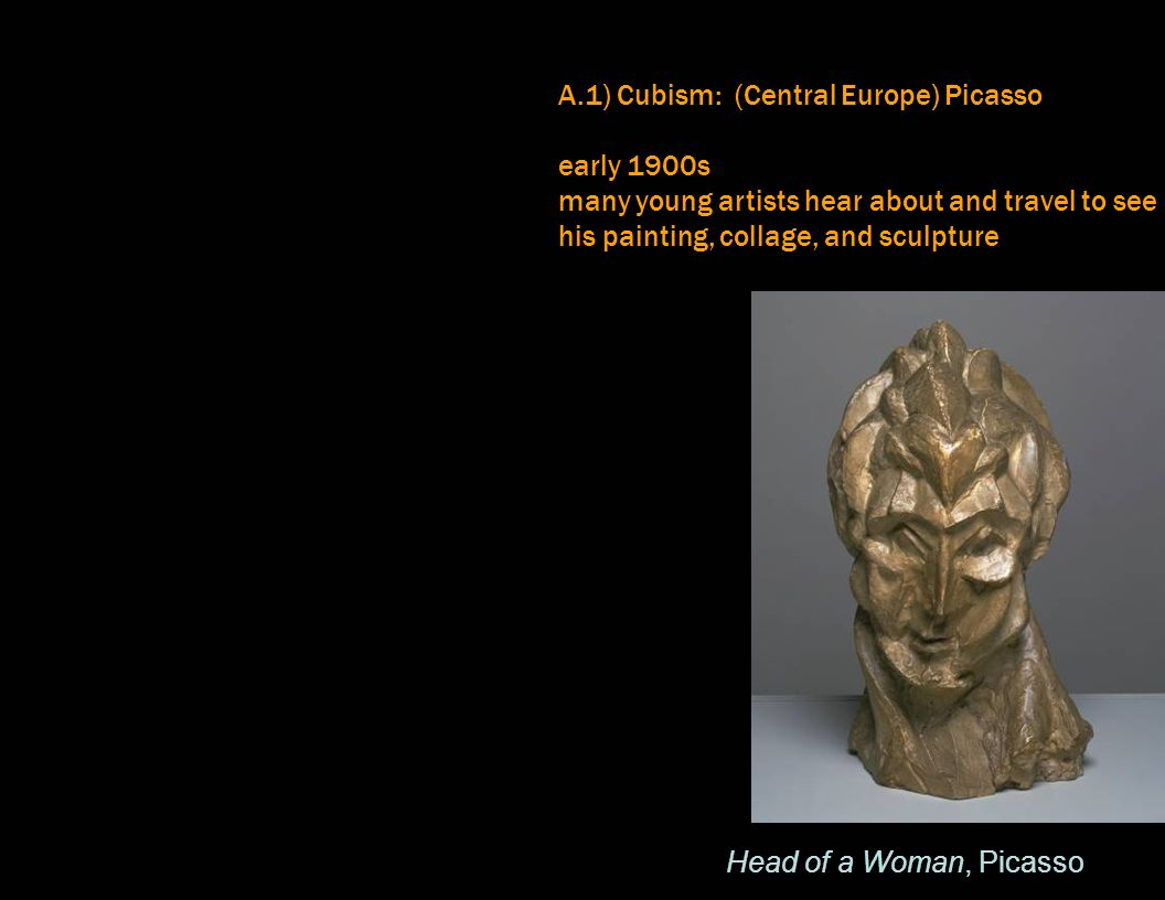 A.1) Cubism: (Central Europe) Picasso early 1900s many young artists hear about and travel to see his painting, collage, and sculpture Head of a Woman