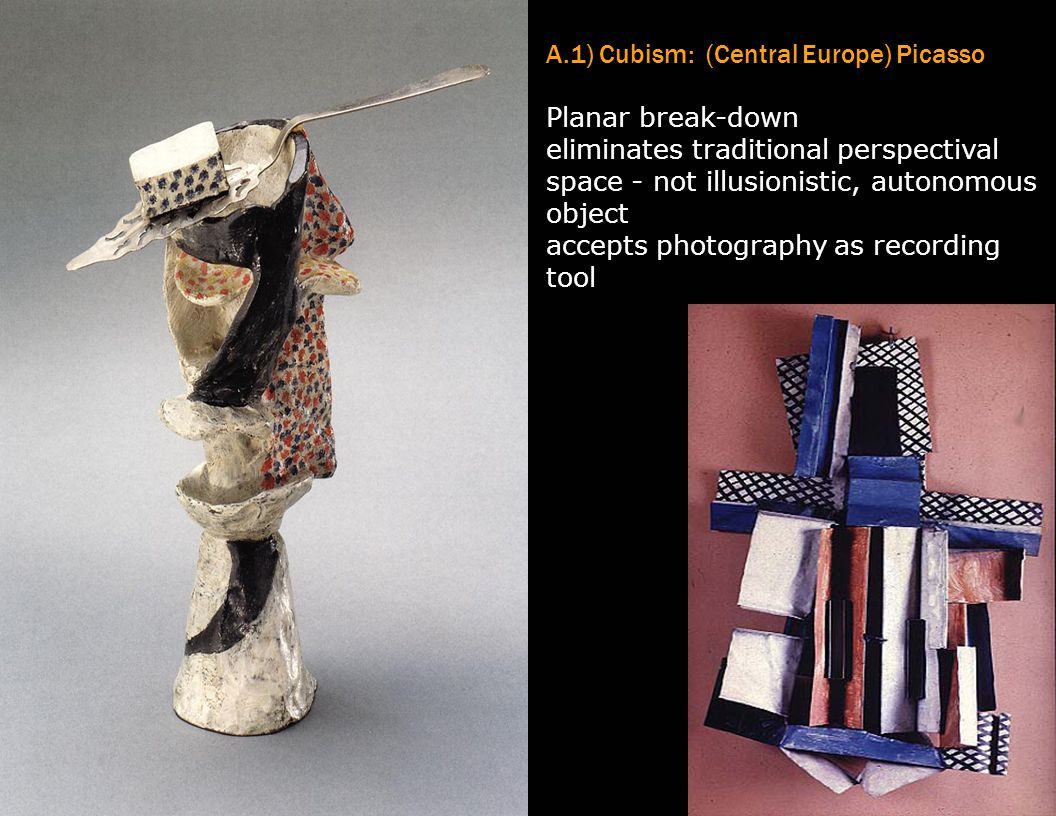 A.1) Cubism: (Central Europe) Picasso Planar break-down eliminates traditional perspectival space - not illusionistic, autonomous object accepts photo