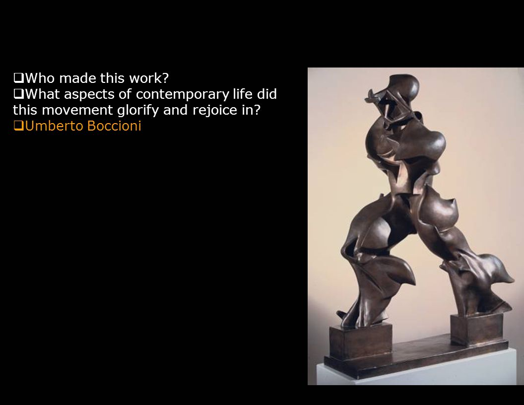  Who made this work?  What aspects of contemporary life did this movement glorify and rejoice in?  Umberto Boccioni