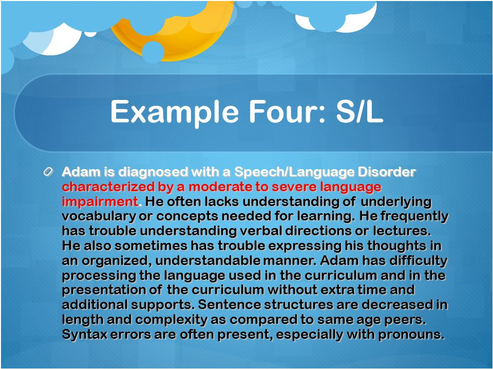 Example Four: S/L Adam is diagnosed with a Speech/Language Disorder characterized by a moderate to severe language impairment.