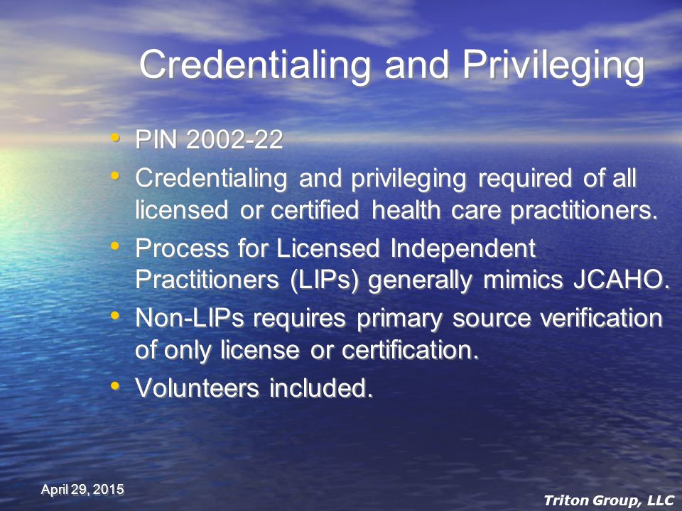 April 29, 2015 Credentialing and Privileging PIN 2002-22 Credentialing and privileging required of all licensed or certified health care practitioners.