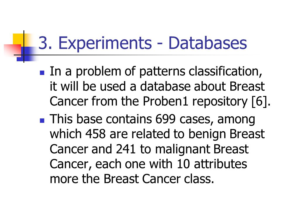 3. Experiments - Databases In a problem of patterns classification, it will be used a database about Breast Cancer from the Proben1 repository [6]. Th