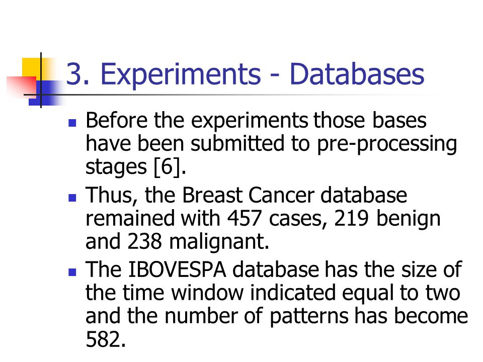 3. Experiments - Databases Before the experiments those bases have been submitted to pre-processing stages [6]. Thus, the Breast Cancer database remai