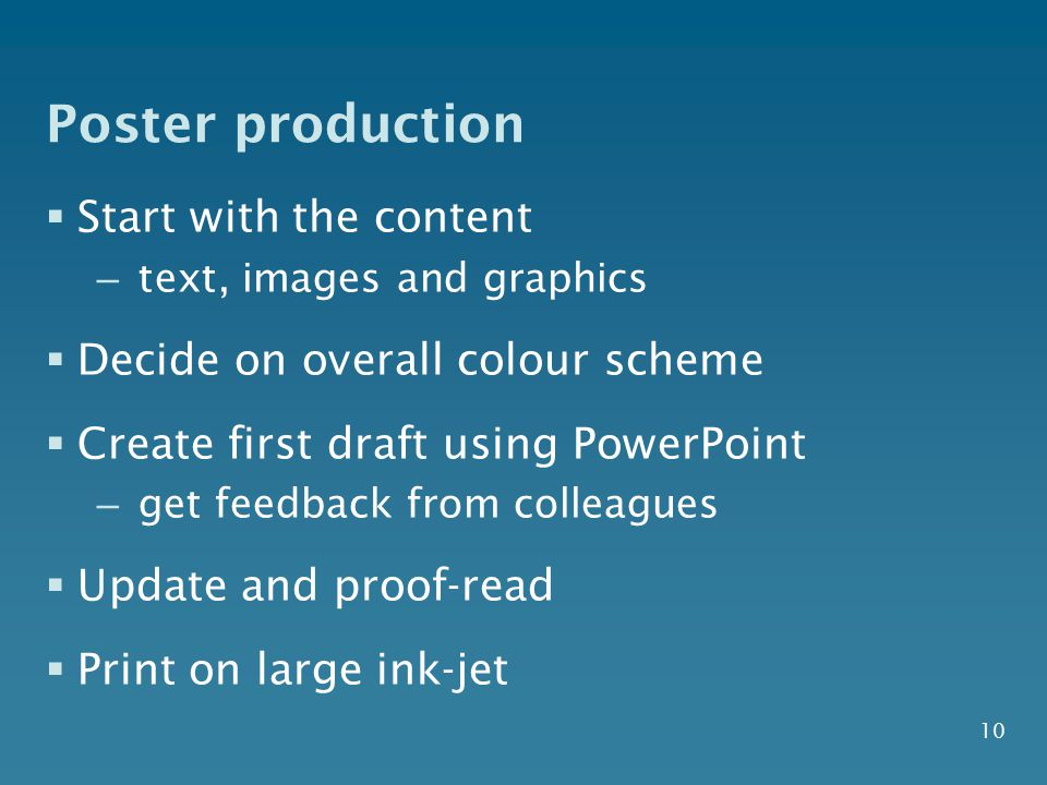 10 Poster production  Start with the content – text, images and graphics  Decide on overall colour scheme  Create first draft using PowerPoint – get feedback from colleagues  Update and proof-read  Print on large ink-jet