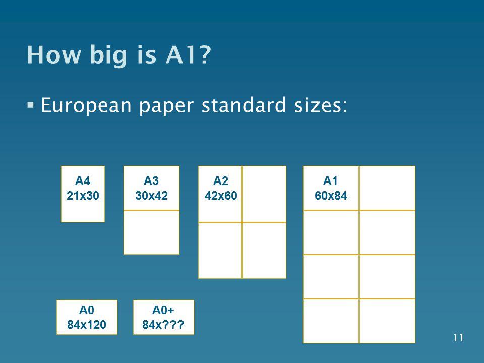 11 How big is A1?  European paper standard sizes: A4 21x30 A2 42x60 A1 60x84 A3 30x42 A0 84x120 A0+ 84x???