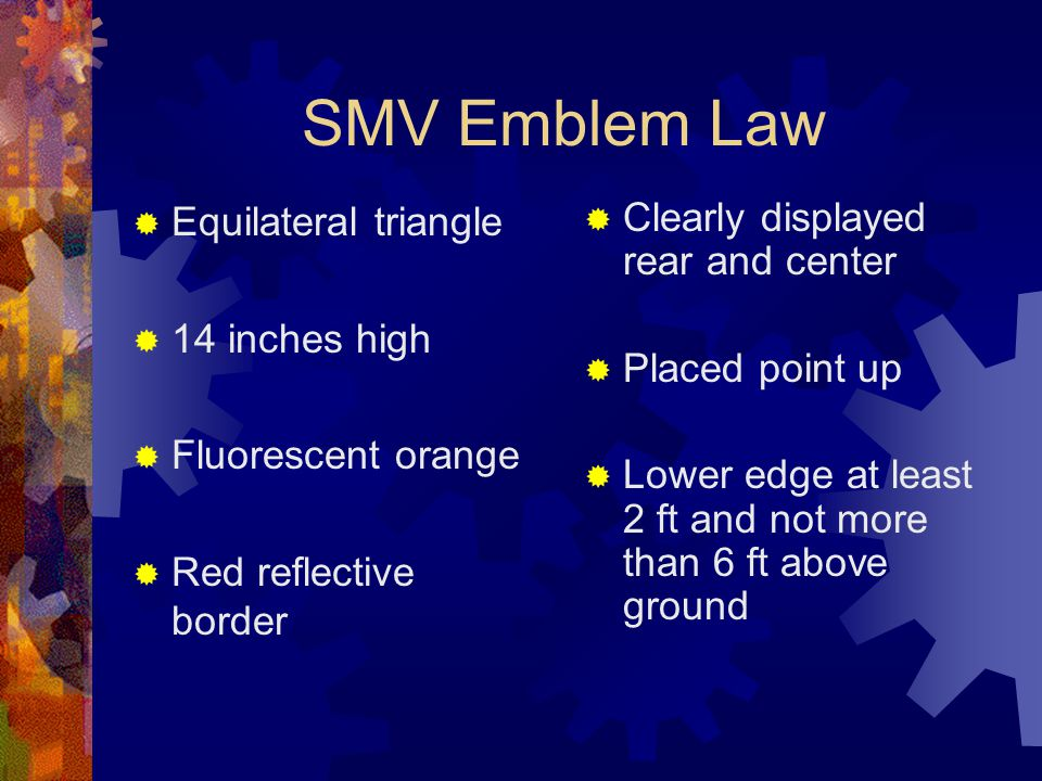SMV Emblem Law  Equilateral triangle  14 inches high  Fluorescent orange  Red reflective border  Clearly displayed rear and center  Placed point up  Lower edge at least 2 ft and not more than 6 ft above ground