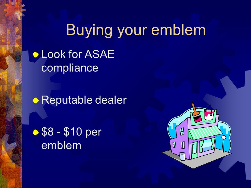 Buying your emblem  Look for ASAE compliance  Reputable dealer  $8 - $10 per emblem