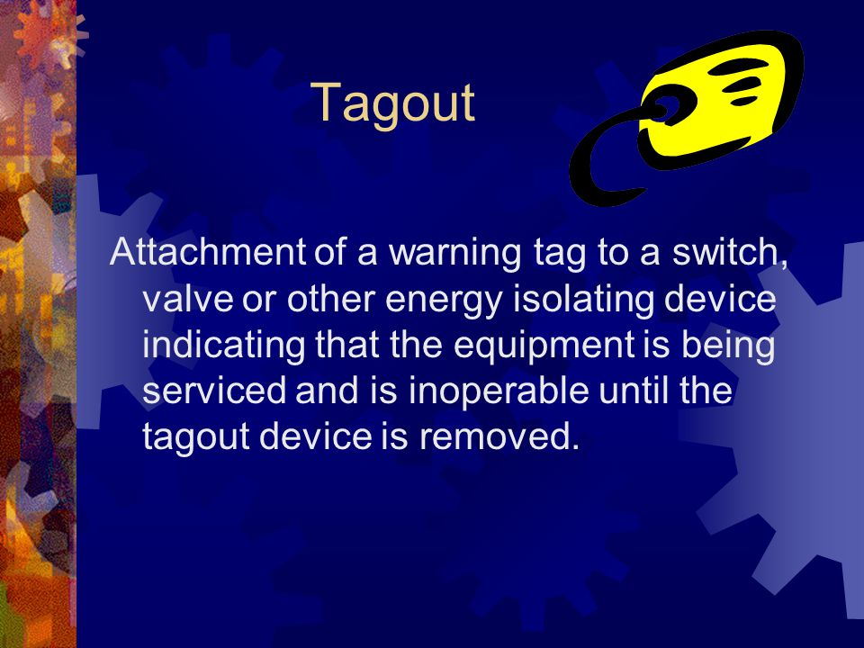 Tagout Attachment of a warning tag to a switch, valve or other energy isolating device indicating that the equipment is being serviced and is inoperable until the tagout device is removed.