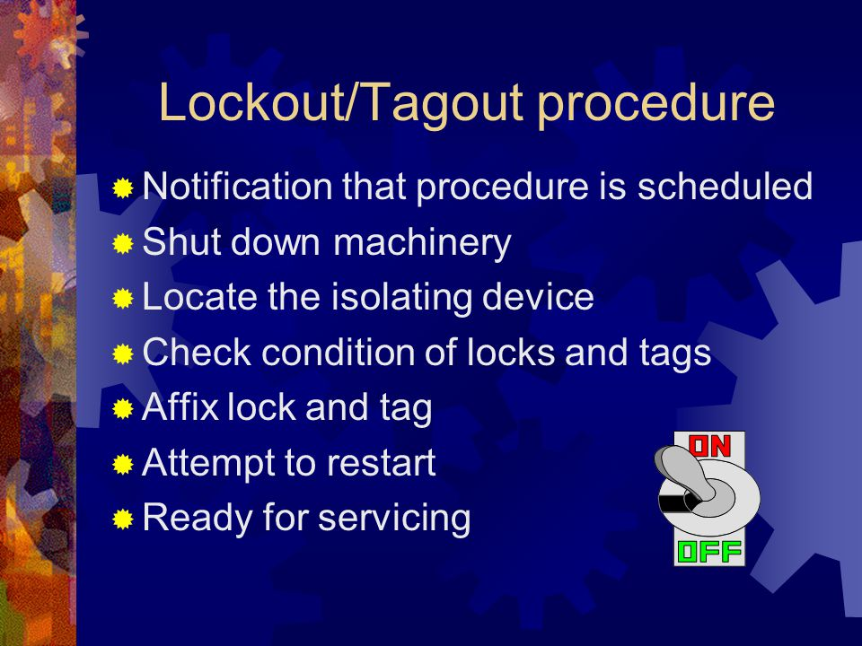 Lockout/Tagout procedure  Notification that procedure is scheduled  Shut down machinery  Locate the isolating device  Check condition of locks and tags  Affix lock and tag  Attempt to restart  Ready for servicing