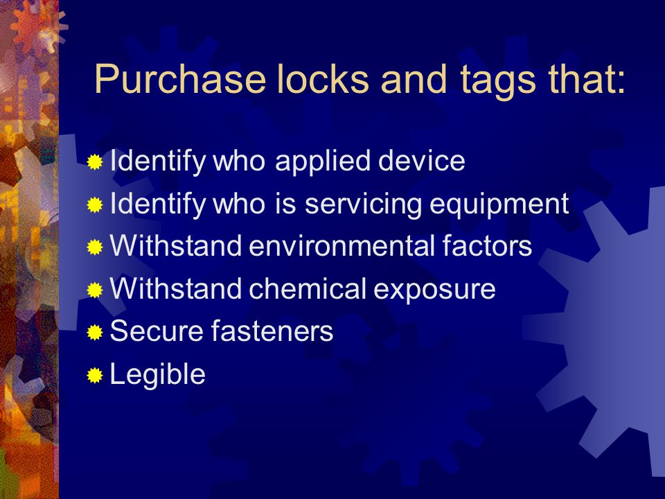 Purchase locks and tags that:  Identify who applied device  Identify who is servicing equipment  Withstand environmental factors  Withstand chemical exposure  Secure fasteners  Legible