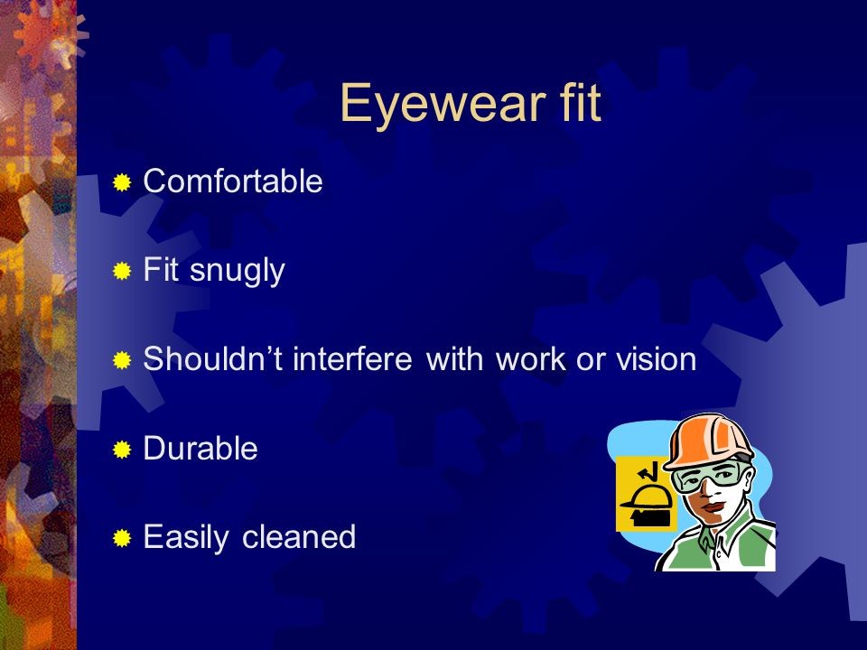 Eyewear fit  Comfortable  Fit snugly  Shouldn't interfere with work or vision  Durable  Easily cleaned