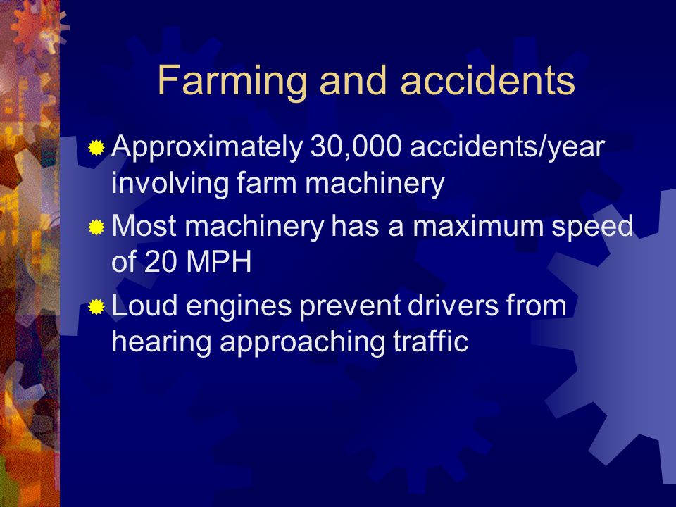 Farming and accidents  Approximately 30,000 accidents/year involving farm machinery  Most machinery has a maximum speed of 20 MPH  Loud engines prevent drivers from hearing approaching traffic
