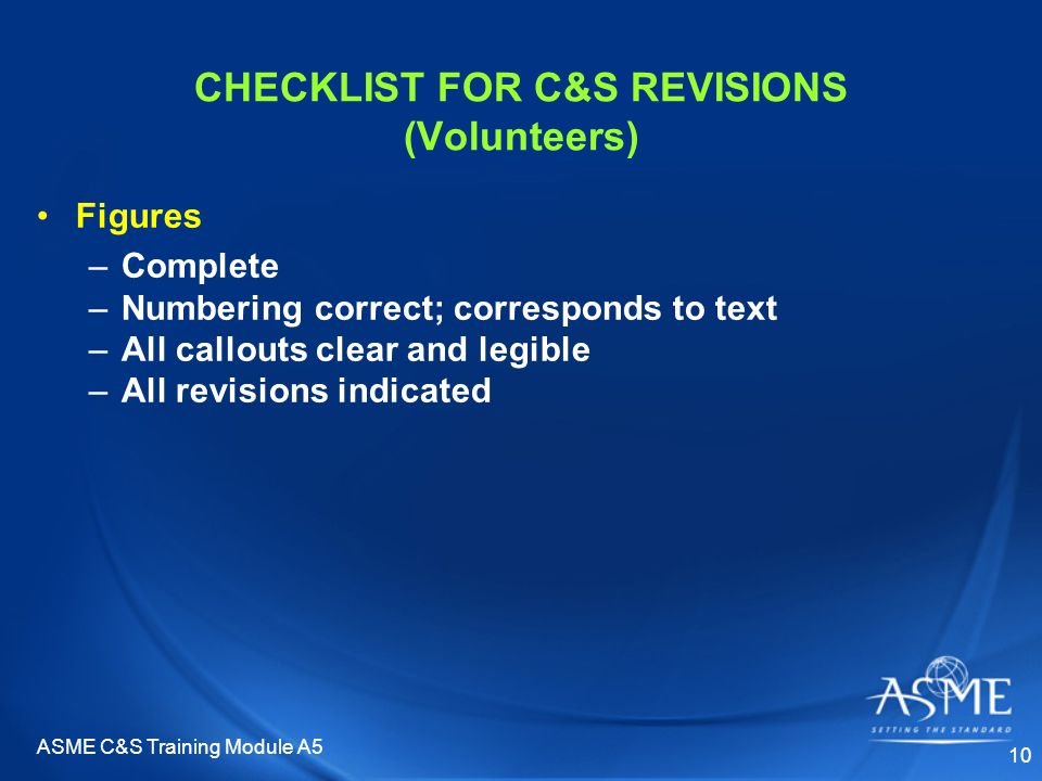 ASME C&S Training Module A5 10 CHECKLIST FOR C&S REVISIONS (Volunteers) Figures –Complete –Numbering correct; corresponds to text –All callouts clear and legible –All revisions indicated