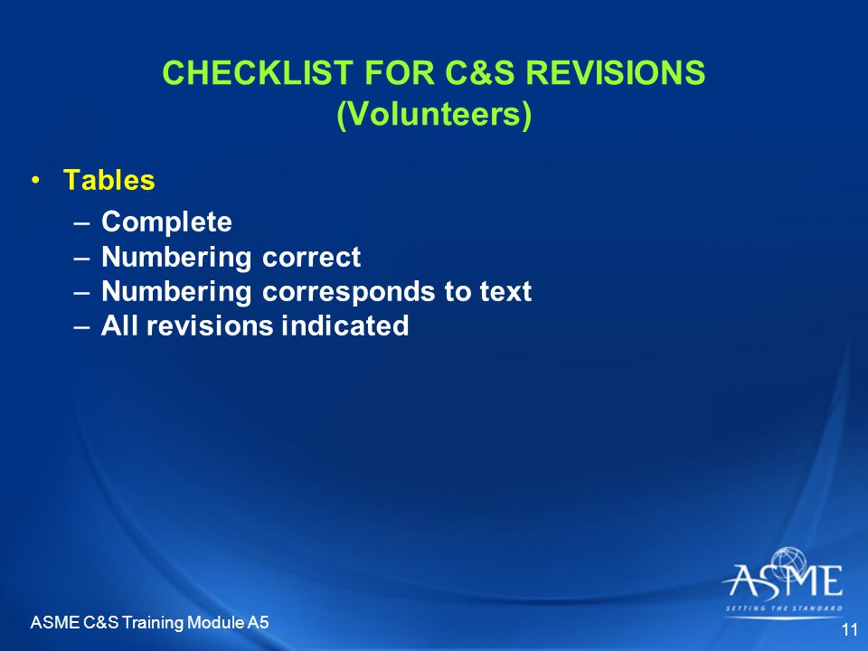 ASME C&S Training Module A5 11 CHECKLIST FOR C&S REVISIONS (Volunteers) Tables –Complete –Numbering correct –Numbering corresponds to text –All revisions indicated