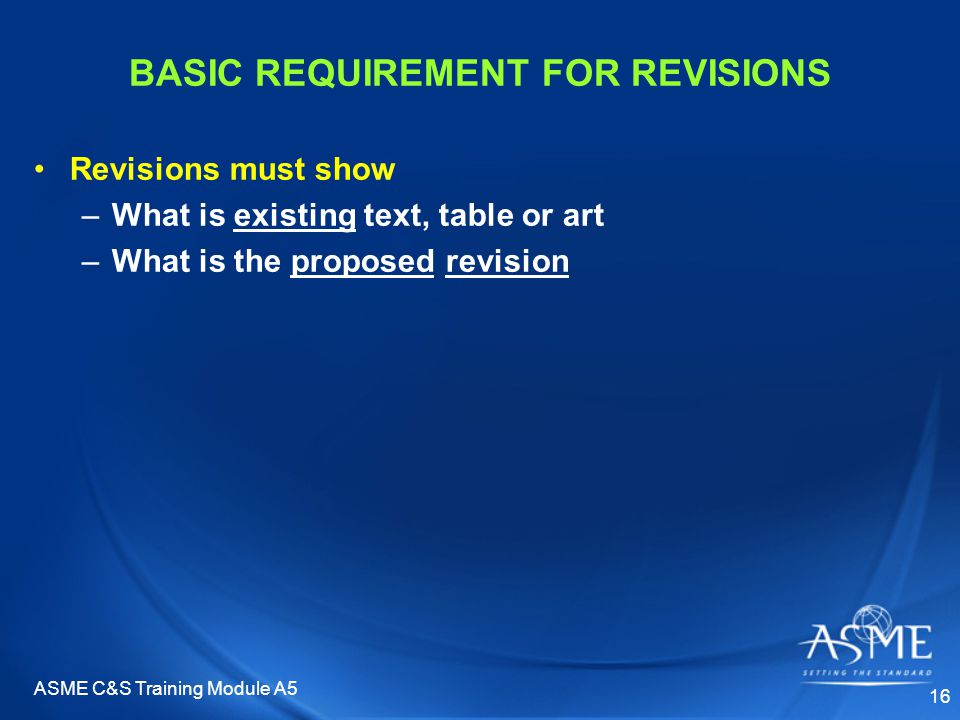 ASME C&S Training Module A5 16 BASIC REQUIREMENT FOR REVISIONS Revisions must show –What is existing text, table or art –What is the proposed revision