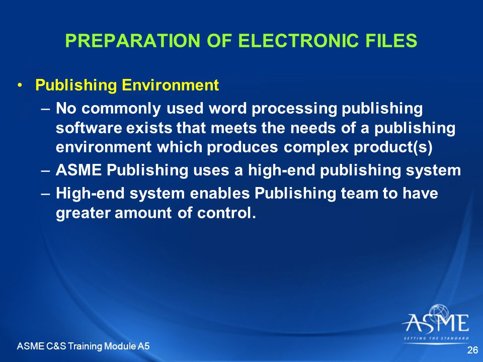 ASME C&S Training Module A5 26 PREPARATION OF ELECTRONIC FILES Publishing Environment –No commonly used word processing publishing software exists that meets the needs of a publishing environment which produces complex product(s) –ASME Publishing uses a high-end publishing system –High-end system enables Publishing team to have greater amount of control.