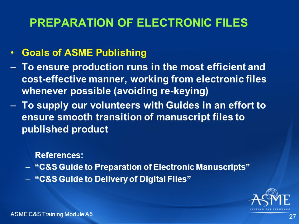 ASME C&S Training Module A5 27 PREPARATION OF ELECTRONIC FILES Goals of ASME Publishing –To ensure production runs in the most efficient and cost-effective manner, working from electronic files whenever possible (avoiding re-keying) –To supply our volunteers with Guides in an effort to ensure smooth transition of manuscript files to published product References: – C&S Guide to Preparation of Electronic Manuscripts – C&S Guide to Delivery of Digital Files