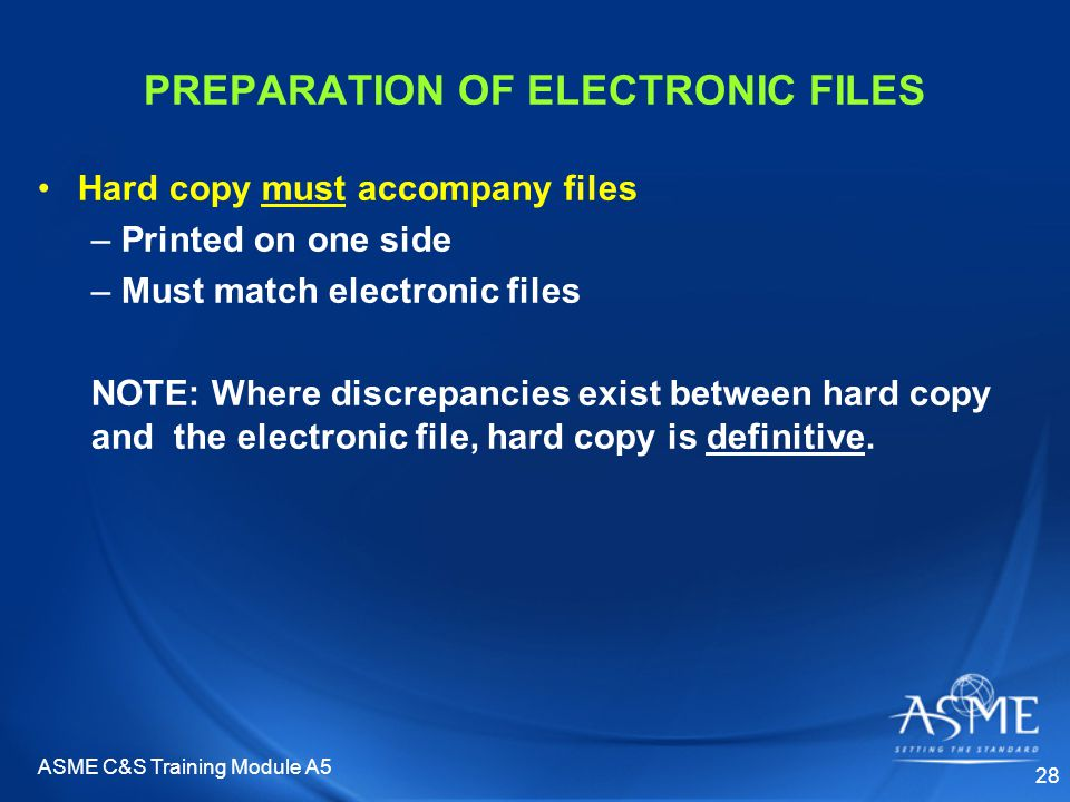 ASME C&S Training Module A5 28 PREPARATION OF ELECTRONIC FILES Hard copy must accompany files – Printed on one side – Must match electronic files NOTE: Where discrepancies exist between hard copy and the electronic file, hard copy is definitive.