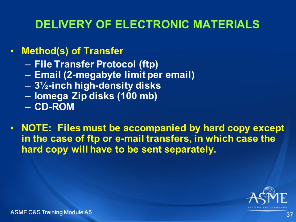 ASME C&S Training Module A5 37 DELIVERY OF ELECTRONIC MATERIALS Method(s) of Transfer –File Transfer Protocol (ftp) –Email (2-megabyte limit per email) –3½-inch high-density disks –Iomega Zip disks (100 mb) –CD-ROM NOTE: Files must be accompanied by hard copy except in the case of ftp or e-mail transfers, in which case the hard copy will have to be sent separately.