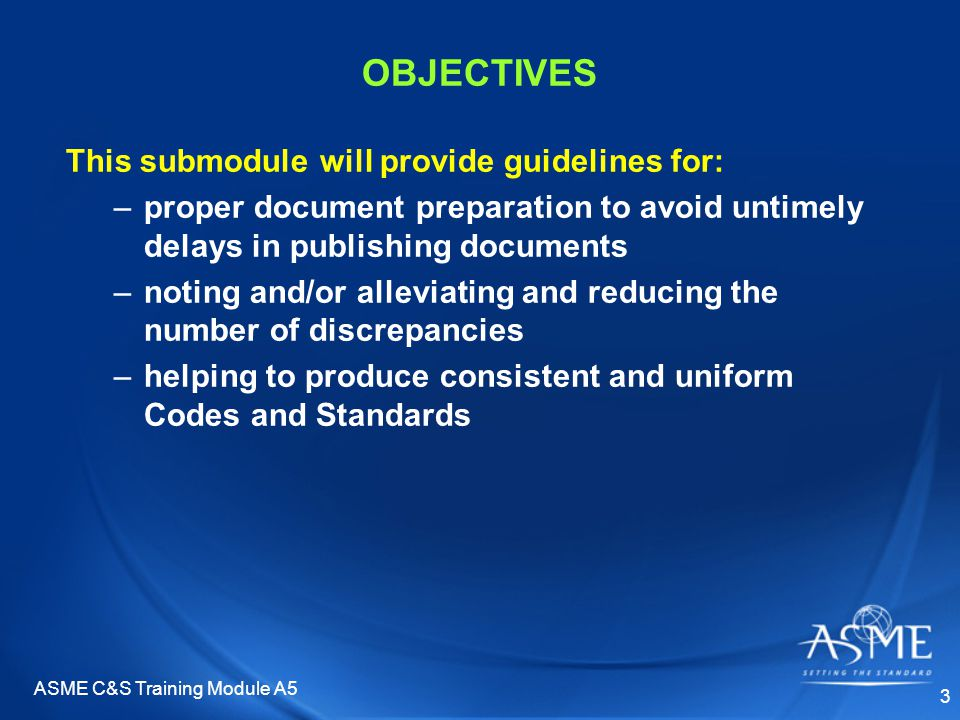 ASME C&S Training Module A5 3 OBJECTIVES This submodule will provide guidelines for: –proper document preparation to avoid untimely delays in publishing documents –noting and/or alleviating and reducing the number of discrepancies –helping to produce consistent and uniform Codes and Standards