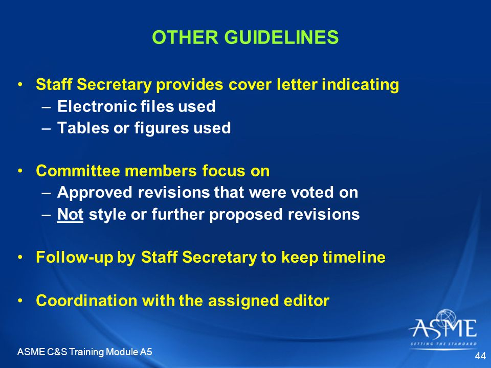 ASME C&S Training Module A5 44 OTHER GUIDELINES Staff Secretary provides cover letter indicating –Electronic files used –Tables or figures used Committee members focus on –Approved revisions that were voted on –Not style or further proposed revisions Follow-up by Staff Secretary to keep timeline Coordination with the assigned editor