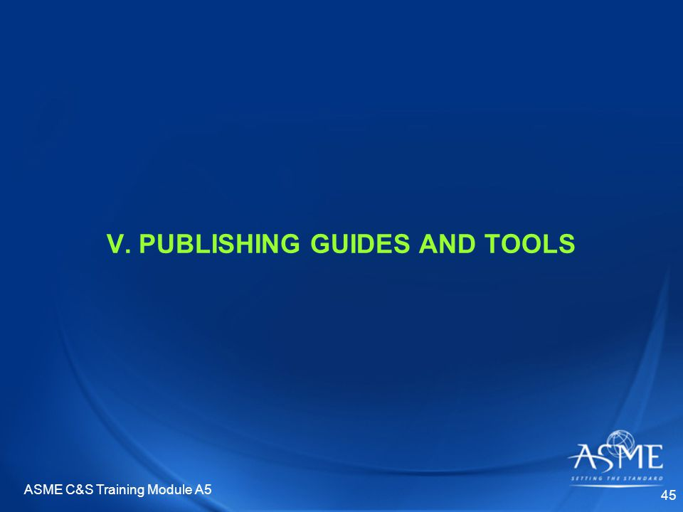 ASME C&S Training Module A5 45 V. PUBLISHING GUIDES AND TOOLS