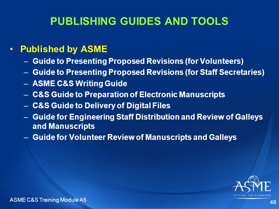 ASME C&S Training Module A5 46 PUBLISHING GUIDES AND TOOLS Published by ASME –Guide to Presenting Proposed Revisions (for Volunteers) –Guide to Presenting Proposed Revisions (for Staff Secretaries) –ASME C&S Writing Guide –C&S Guide to Preparation of Electronic Manuscripts –C&S Guide to Delivery of Digital Files –Guide for Engineering Staff Distribution and Review of Galleys and Manuscripts –Guide for Volunteer Review of Manuscripts and Galleys