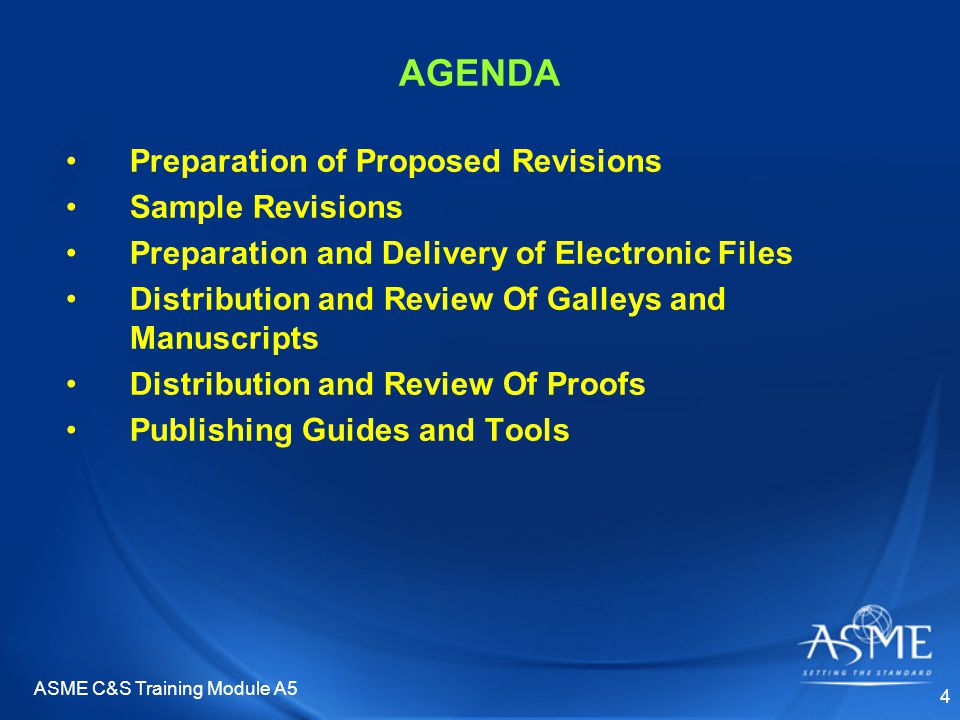 ASME C&S Training Module A5 4 AGENDA Preparation of Proposed Revisions Sample Revisions Preparation and Delivery of Electronic Files Distribution and Review Of Galleys and Manuscripts Distribution and Review Of Proofs Publishing Guides and Tools